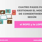 Cuatro pasos para gestionar el modelo de consentimiento según el  RGPD y la LOPD