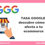 Tasa Google: descubre cómo le afecta a tu ecommerce