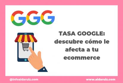 Tasa Google: descubre cómo le afecta a tu ecommerce - Aida Ruiz